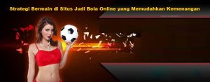Strategi Bermain di Situs Judi Bola Online yang Memudahkan Kemenangan